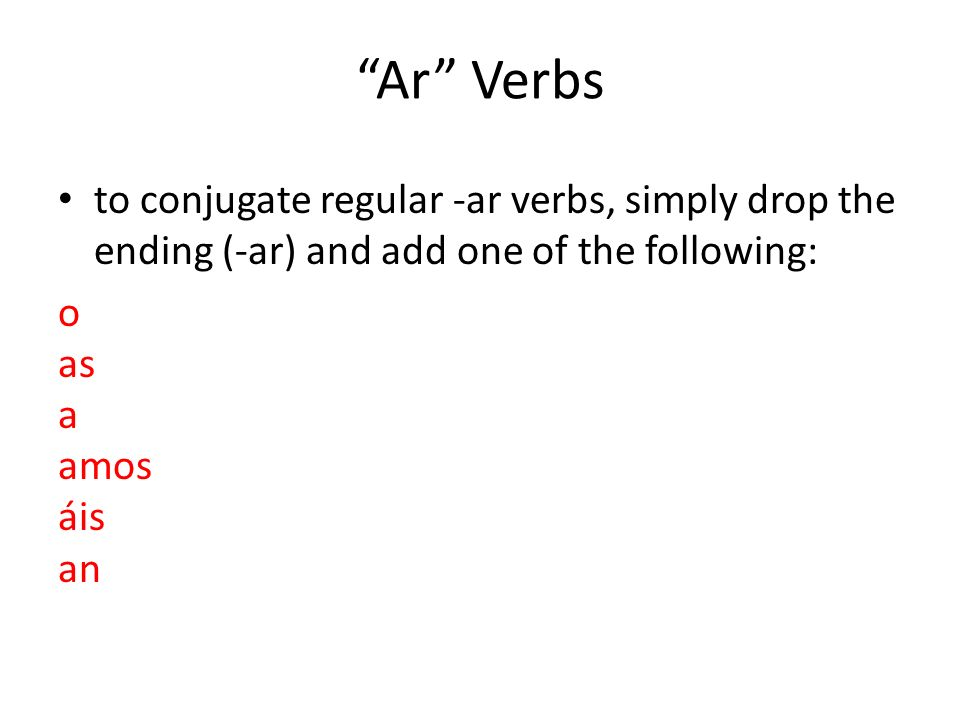 Ar Verbs to conjugate regular -ar verbs, simply drop the ending (-ar) and add one of the following: o as a amos áis an