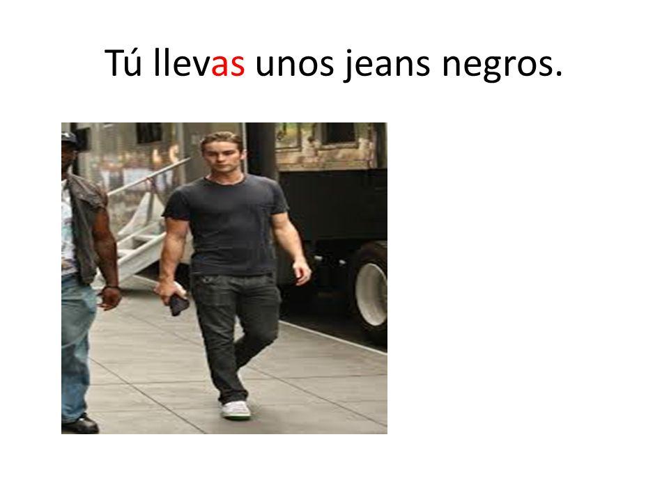 Tú llevas unos jeans negros.