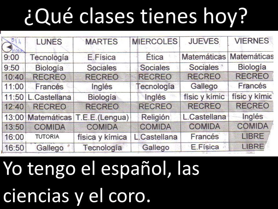 Yo tengo el español, las ciencias y el coro. ¿Qué clases tienes hoy?