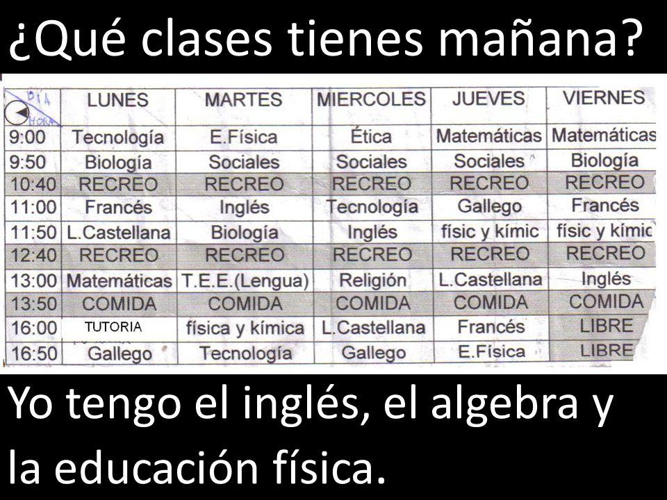 Yo tengo el inglés, el algebra y la educación física. ¿Qué clases tienes mañana?