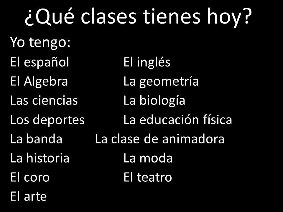 Yo tengo: El español El inglés El AlgebraLa geometría Las cienciasLa biología Los deportesLa educación física La bandaLa clase de animadora La histori
