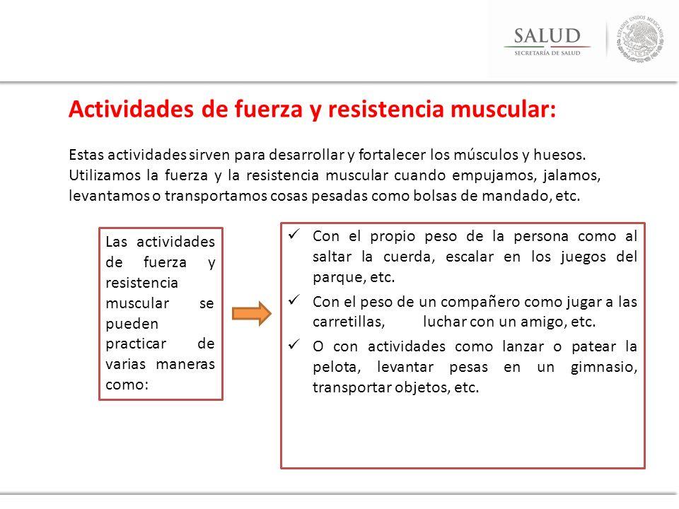 Actividades de fuerza y resistencia muscular: Estas actividades sirven para desarrollar y fortalecer los músculos y huesos. Utilizamos la fuerza y la