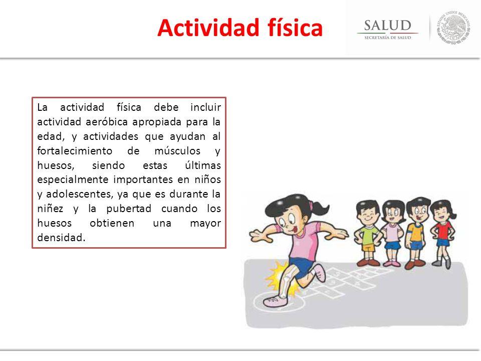 La actividad física debe incluir actividad aeróbica apropiada para la edad, y actividades que ayudan al fortalecimiento de músculos y huesos, siendo e