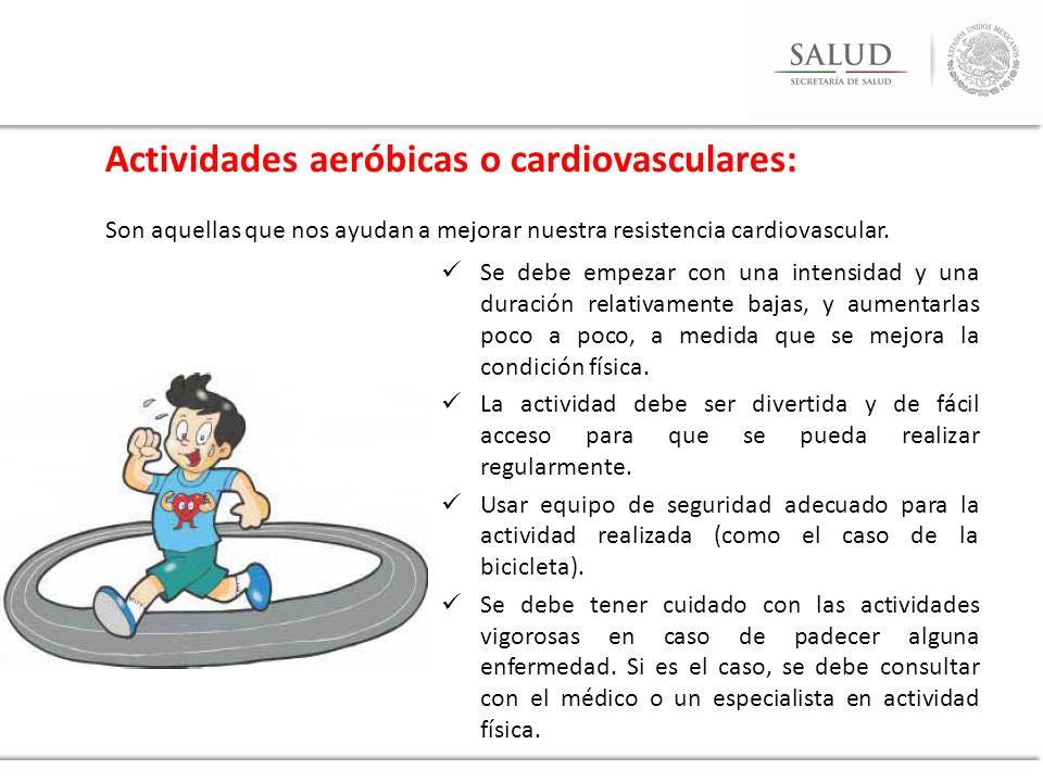 Actividades aeróbicas o cardiovasculares: Son aquellas que nos ayudan a mejorar nuestra resistencia cardiovascular. Se debe empezar con una intensidad