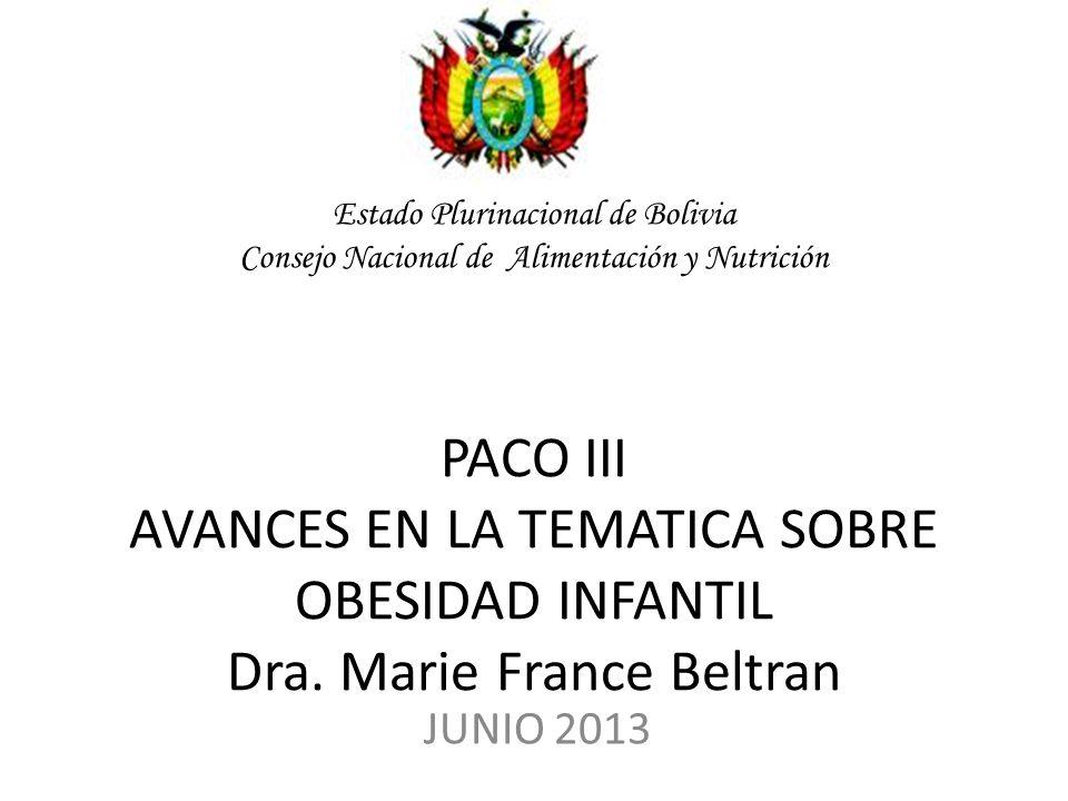 Estado Plurinacional de Bolivia Consejo Nacional de Alimentación y Nutrición PACO III AVANCES EN LA TEMATICA SOBRE OBESIDAD INFANTIL Dra. Marie France