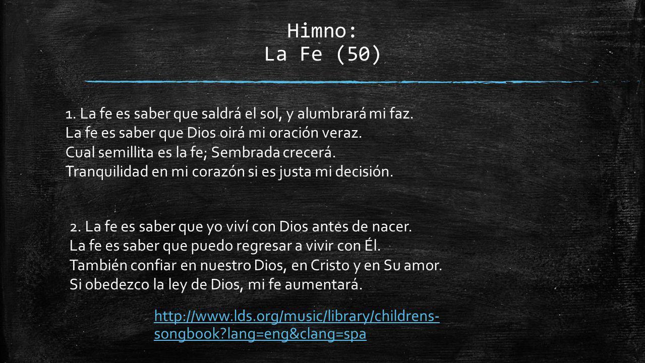 Himno: La Fe (50) 1. La fe es saber que saldrá el sol, y alumbrará mi faz. La fe es saber que Dios oirá mi oración veraz. Cual semillita es la fe; Sem