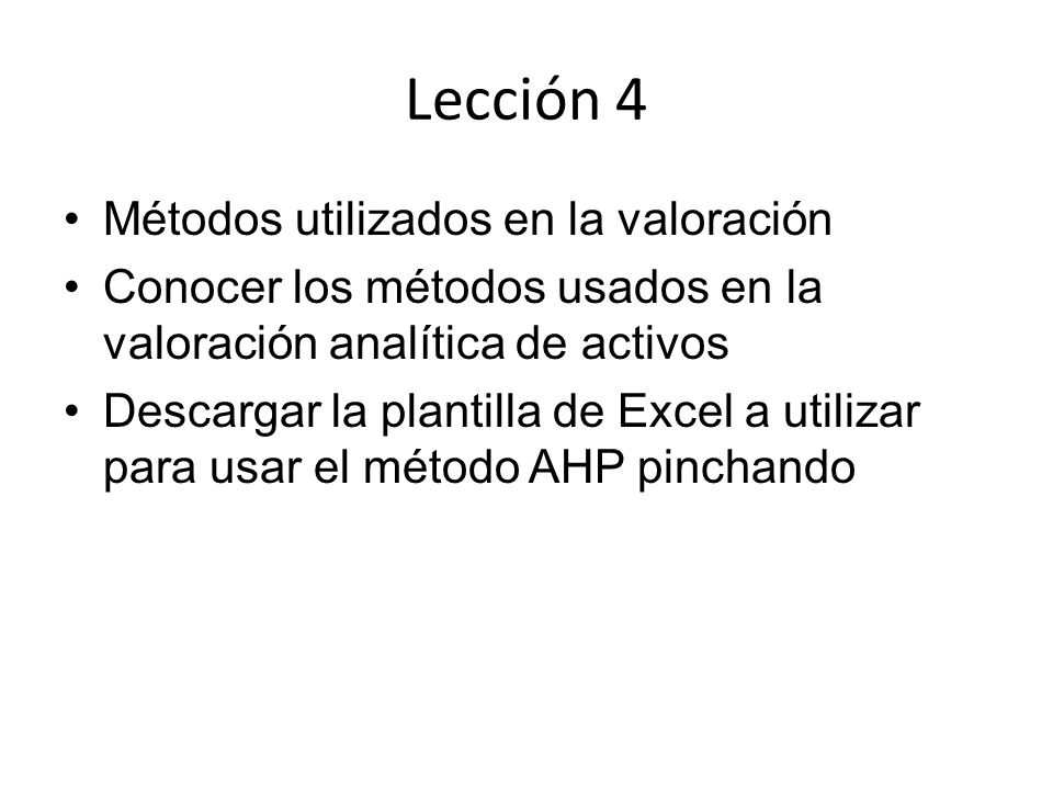 Lección 4 Métodos utilizados en la valoración Conocer los métodos usados en la valoración analítica de activos Descargar la plantilla de Excel a utilizar para usar el método AHP pinchando