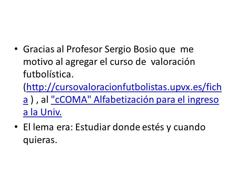 Gracias al Profesor Sergio Bosio que me motivo al agregar el curso de valoración futbolística. (http://cursovaloracionfutbolistas.upvx.es/fich a ), al