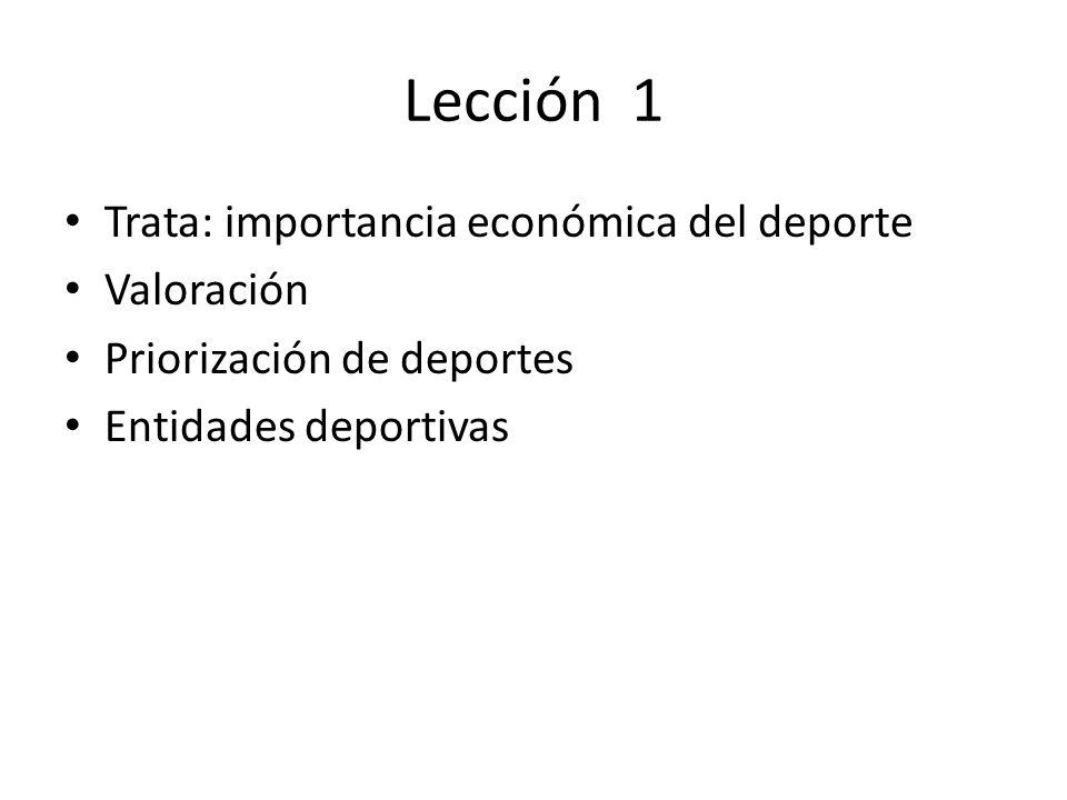 Lección 1 Trata: importancia económica del deporte Valoración Priorización de deportes Entidades deportivas