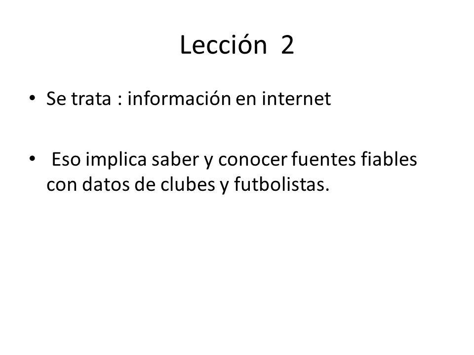 Lección 2 Se trata : información en internet Eso implica saber y conocer fuentes fiables con datos de clubes y futbolistas.