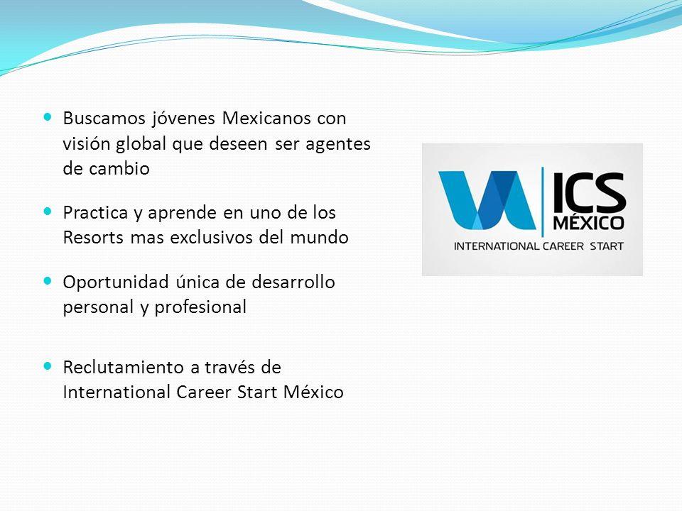 Buscamos jóvenes Mexicanos con visión global que deseen ser agentes de cambio Practica y aprende en uno de los Resorts mas exclusivos del mundo Oportunidad única de desarrollo personal y profesional Reclutamiento a través de International Career Start México
