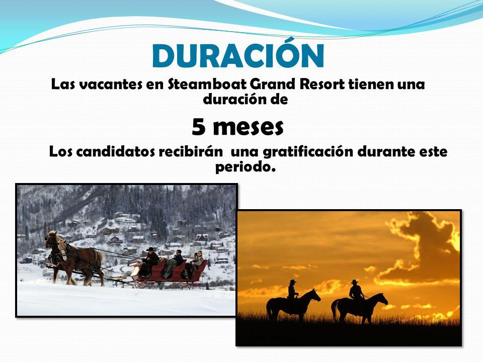 DURACIÓN Las vacantes en Steamboat Grand Resort tienen una duración de 5 meses Los candidatos recibirán una gratificación durante este periodo.