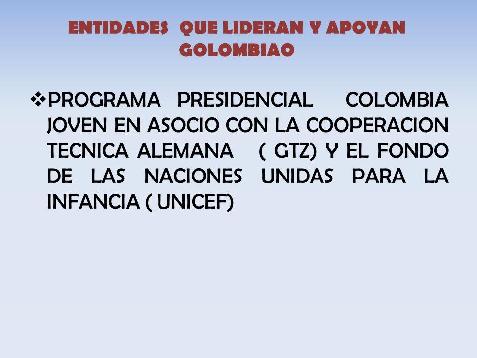 ENTIDADES QUE LIDERAN Y APOYAN GOLOMBIAO PROGRAMA PRESIDENCIAL COLOMBIA JOVEN EN ASOCIO CON LA COOPERACION TECNICA ALEMANA ( GTZ) Y EL FONDO DE LAS NACIONES UNIDAS PARA LA INFANCIA ( UNICEF)