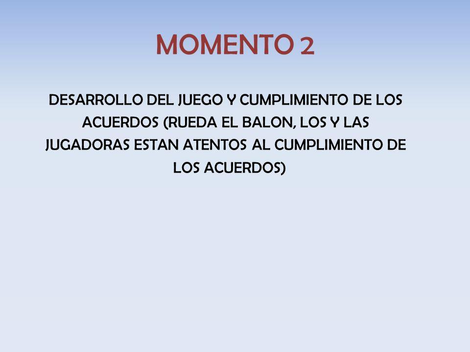 MOMENTO 2 DESARROLLO DEL JUEGO Y CUMPLIMIENTO DE LOS ACUERDOS (RUEDA EL BALON, LOS Y LAS JUGADORAS ESTAN ATENTOS AL CUMPLIMIENTO DE LOS ACUERDOS)