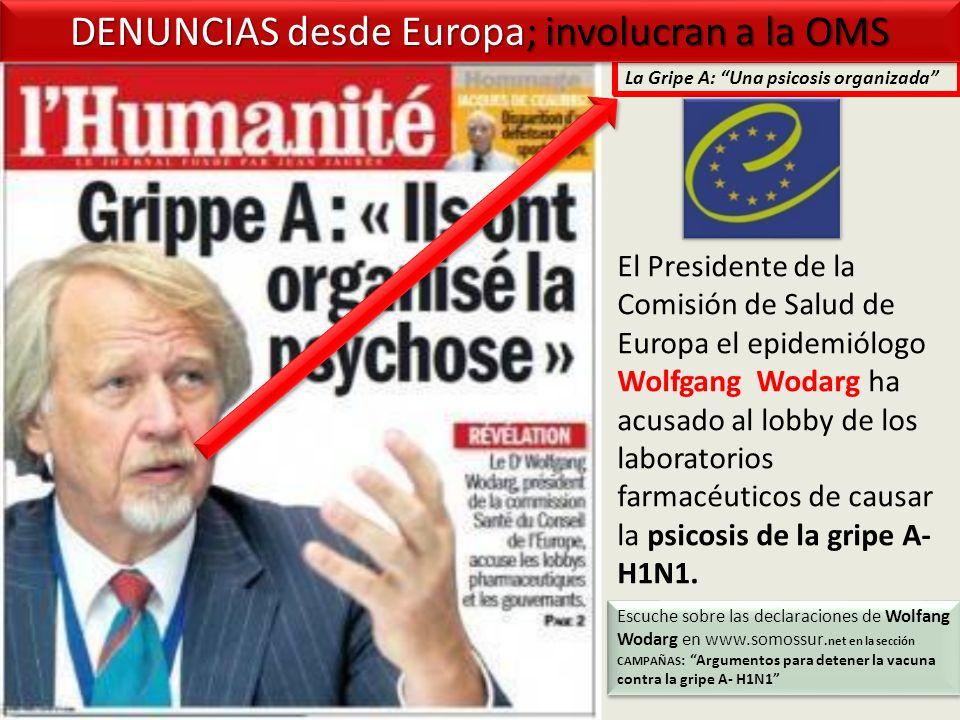 Escuche sobre las declaraciones de Wolfang Wodarg en www.somossur.net en la sección CAMPAÑAS : Argumentos para detener la vacuna contra la gripe A- H1N1 La Gripe A: Una psicosis organizada DENUNCIAS desde Europa; involucran a la OMS El Presidente de la Comisión de Salud de Europa el epidemiólogo Wolfgang Wodarg ha acusado al lobby de los laboratorios farmacéuticos de causar la psicosis de la gripe A- H1N1.
