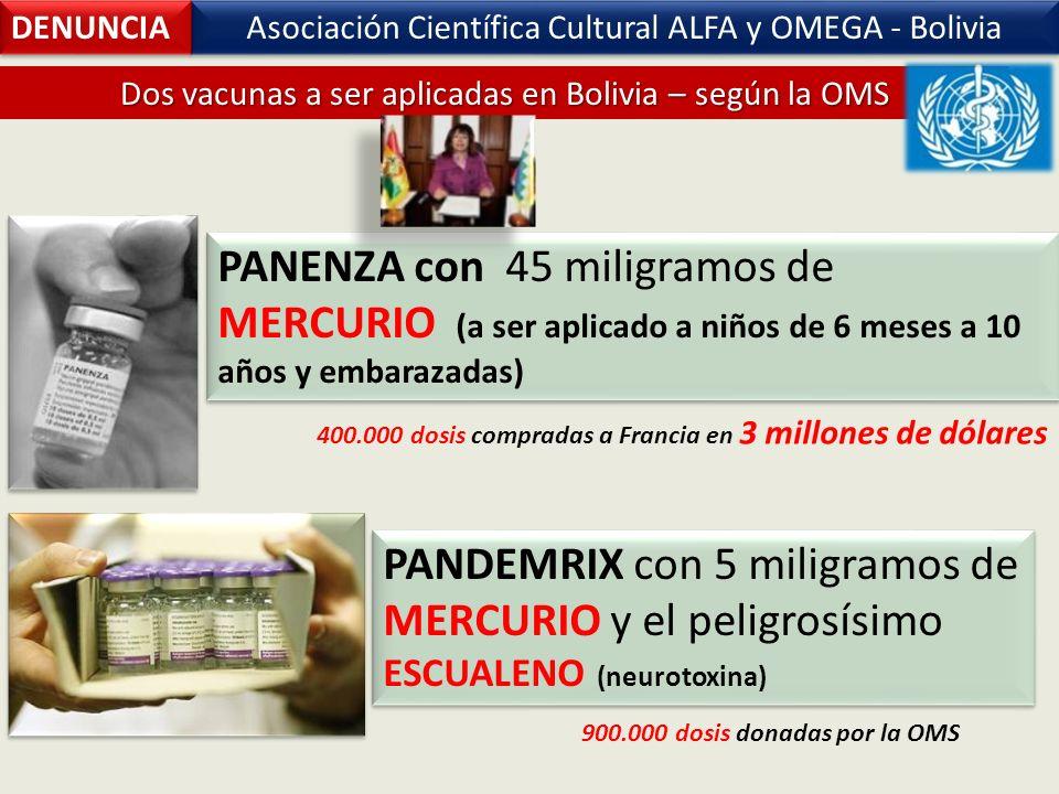 Asociación Científica Cultural ALFA y OMEGA - Bolivia PANENZA con 45 miligramos de MERCURIO (a ser aplicado a niños de 6 meses a 10 años y embarazadas) PANDEMRIX con 5 miligramos de MERCURIO y el peligrosísimo ESCUALENO (neurotoxina) DENUNCIA Dos vacunas a ser aplicadas en Bolivia – según la OMS 400.000 dosis compradas a Francia en 3 millones de dólares 900.000 dosis donadas por la OMS