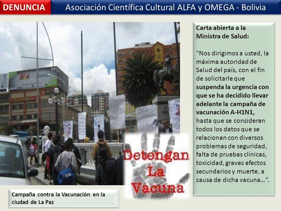 Asociación Científica Cultural ALFA y OMEGA - Bolivia DENUNCIA Carta abierta a la Ministra de Salud: Nos dirigimos a usted, la máxima autoridad de Salud del país, con el fin de solicitarle que suspenda la urgencia con que se ha decidido llevar adelante la campaña de vacunación A-H1N1, hasta que se consideren todos los datos que se relacionan con diversos problemas de seguridad, falta de pruebas clínicas, toxicidad, graves efectos secundarios y muerte, a causa de dicha vacuna….