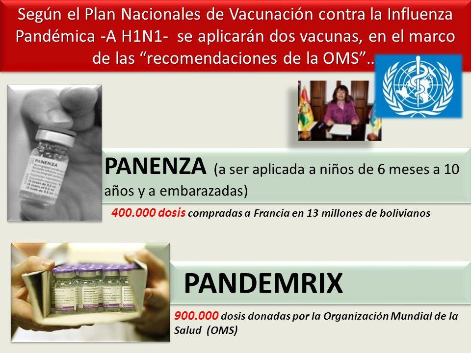 PANENZA (a ser aplicada a niños de 6 meses a 10 años y a embarazadas) PANDEMRIX Según el Plan Nacionales de Vacunación contra la Influenza Pandémica -A H1N1- se aplicarán dos vacunas, en el marco de las recomendaciones de la OMS… 400.000 dosis compradas a Francia en 13 millones de bolivianos 900.000 dosis donadas por la Organización Mundial de la Salud (OMS)