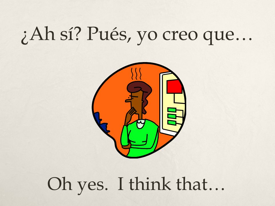 ¿Ah sí? Pués, yo creo que… Oh yes. I think that…