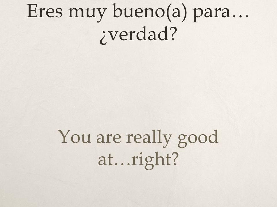 Eres muy bueno(a) para… ¿verdad? You are really good at…right?