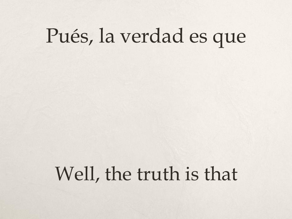 Pués, la verdad es que Well, the truth is that