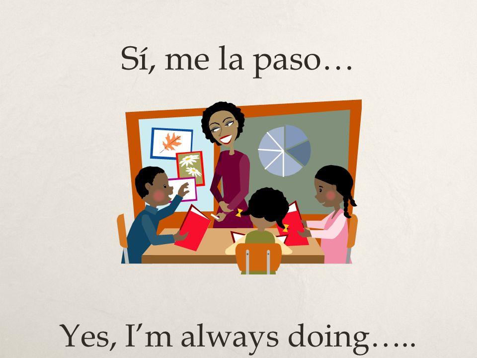 Sí, me la paso… Yes, Im always doing…..