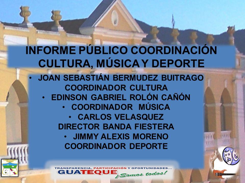 INFORME PÚBLICO COORDINACIÓN CULTURA, MÚSICA Y DEPORTE JOAN SEBASTIÁN BERMUDEZ BUITRAGO COORDINADOR CULTURA EDINSON GABRIEL ROLÓN CAÑÓN COORDINADOR MÚ