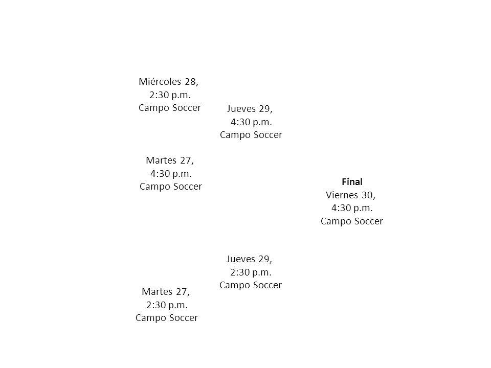 Martes 27, 2:30 p.m. Campo Soccer Martes 27, 4:30 p.m. Campo Soccer Miércoles 28, 2:30 p.m. Campo Soccer Jueves 29, 2:30 p.m. Campo Soccer Final Viern