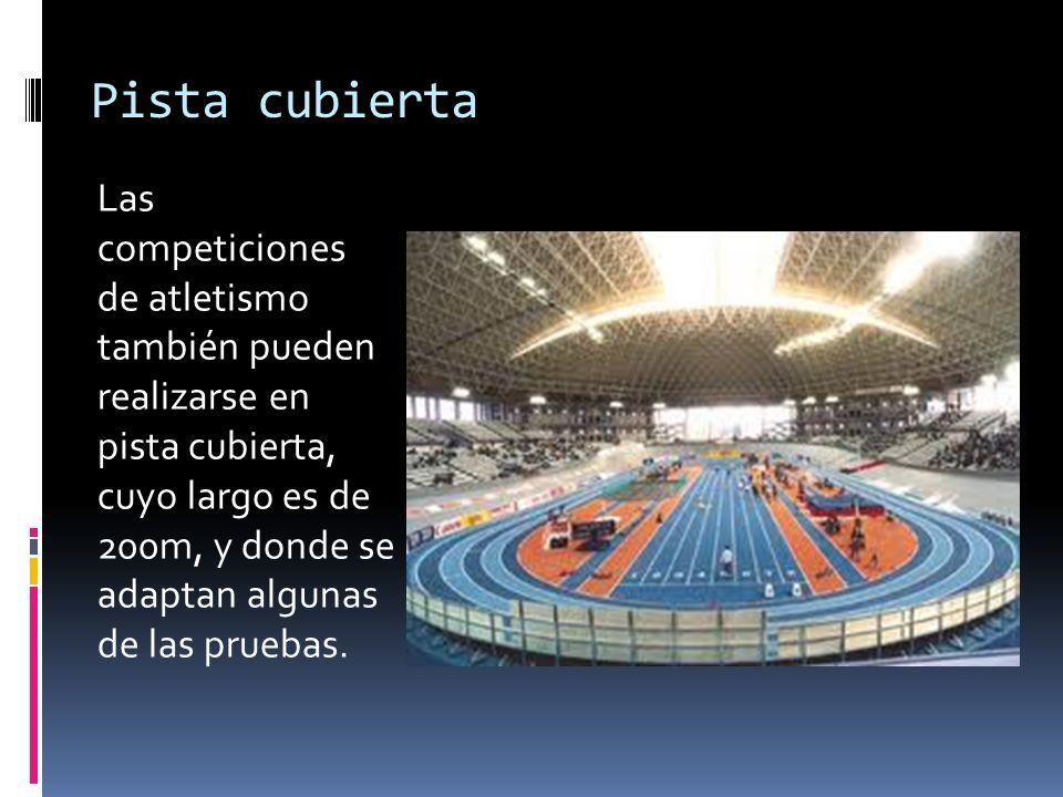Pista cubierta Las competiciones de atletismo también pueden realizarse en pista cubierta, cuyo largo es de 200m, y donde se adaptan algunas de las pr