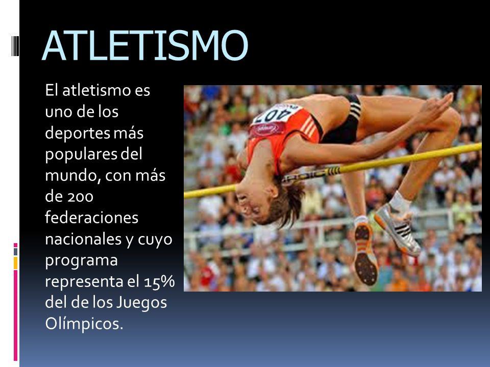 ATLETISMO El atletismo es uno de los deportes más populares del mundo, con más de 200 federaciones nacionales y cuyo programa representa el 15% del de