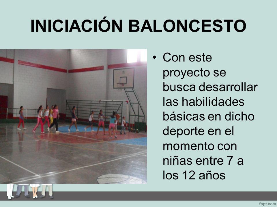 INICIACIÓN BALONCESTO Con este proyecto se busca desarrollar las habilidades básicas en dicho deporte en el momento con niñas entre 7 a los 12 años