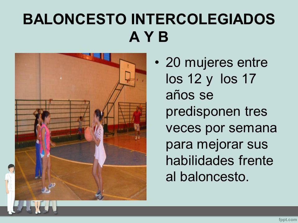BALONCESTO INTERCOLEGIADOS A Y B 20 mujeres entre los 12 y los 17 años se predisponen tres veces por semana para mejorar sus habilidades frente al baloncesto.