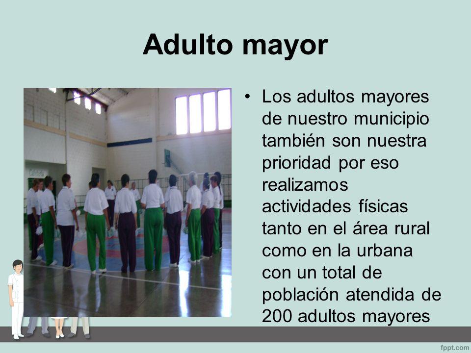 Adulto mayor Los adultos mayores de nuestro municipio también son nuestra prioridad por eso realizamos actividades físicas tanto en el área rural como en la urbana con un total de población atendida de 200 adultos mayores