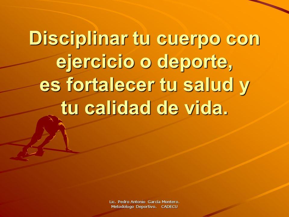 Lic. Pedro Antonio García Montero. Metodologo Deportivo. CADECU Disciplinar tu cuerpo con ejercicio o deporte, es fortalecer tu salud y tu calidad de