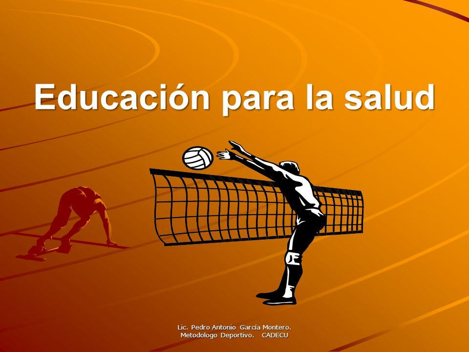 Educación para la salud Lic. Pedro Antonio García Montero. Metodologo Deportivo. CADECU