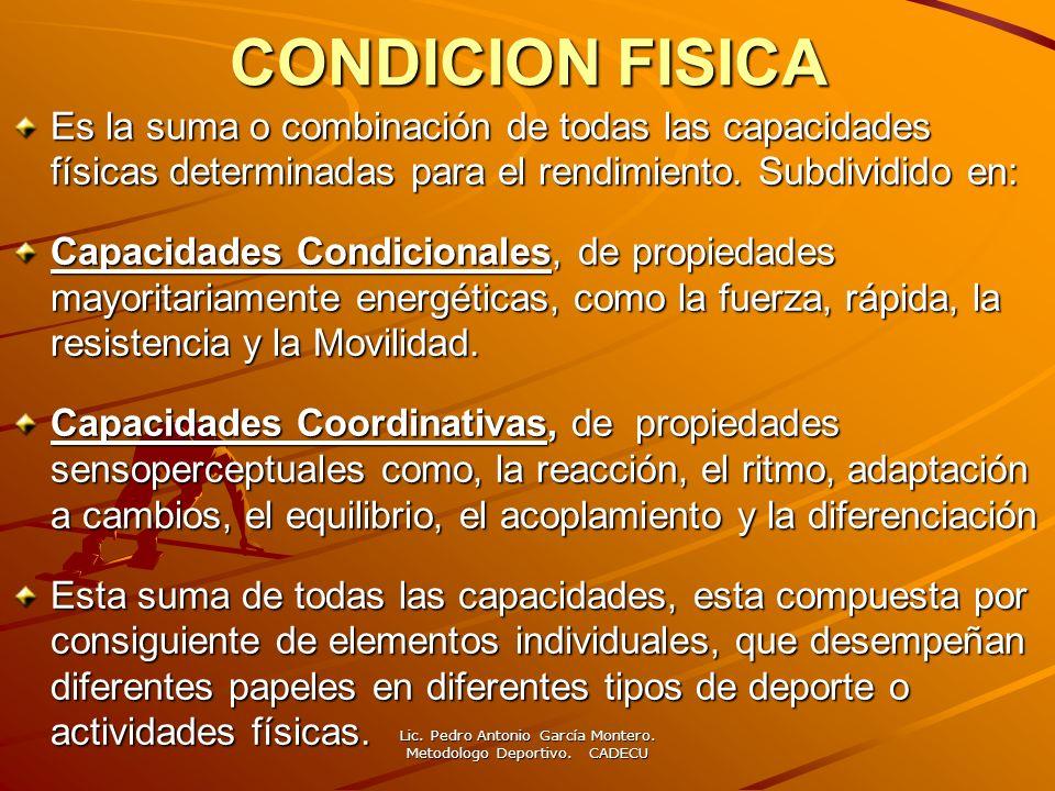 CONDICION FISICA Es la suma o combinación de todas las capacidades físicas determinadas para el rendimiento. Subdividido en: Capacidades Condicionales
