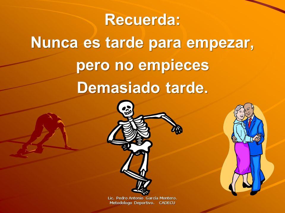 Recuerda: Nunca es tarde para empezar, pero no empieces Demasiado tarde. Lic. Pedro Antonio García Montero. Metodologo Deportivo. CADECU