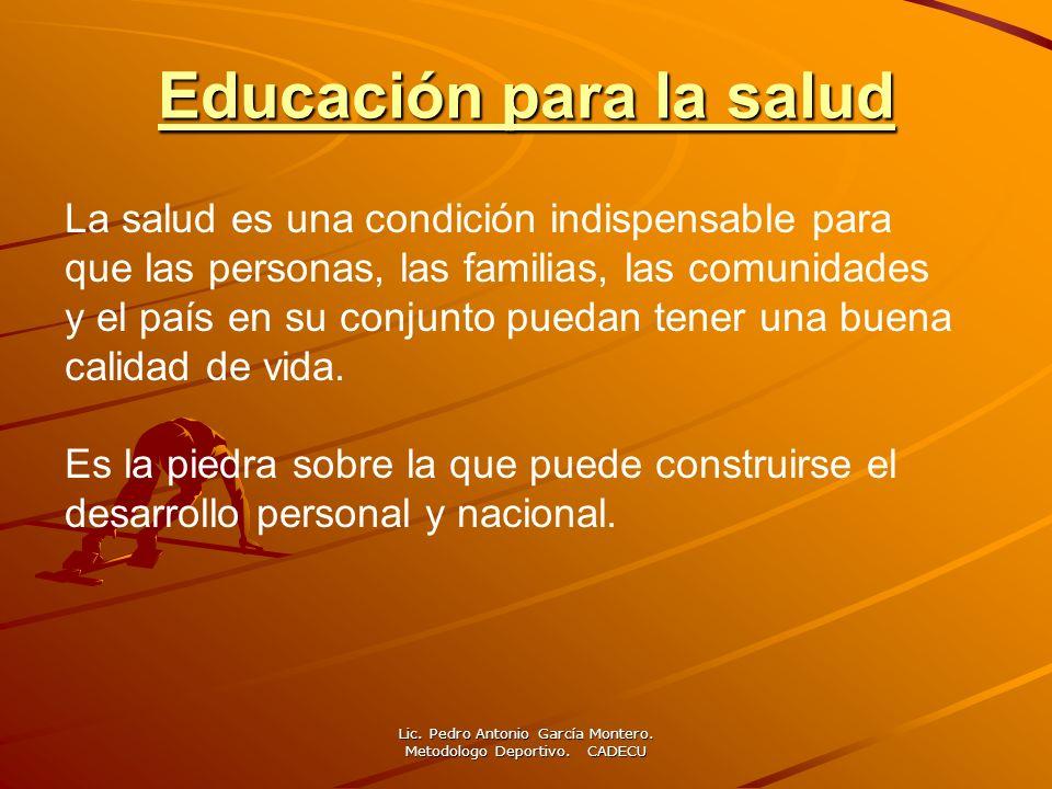 Educación para la salud Educación para la salud Lic. Pedro Antonio García Montero. Metodologo Deportivo. CADECU La salud es una condición indispensabl