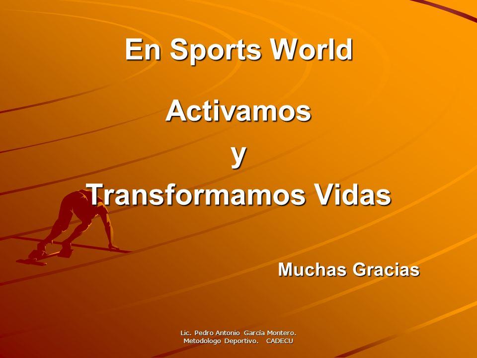 En Sports World Activamosy Transformamos Vidas Muchas Gracias Muchas Gracias Lic. Pedro Antonio García Montero. Metodologo Deportivo. CADECU
