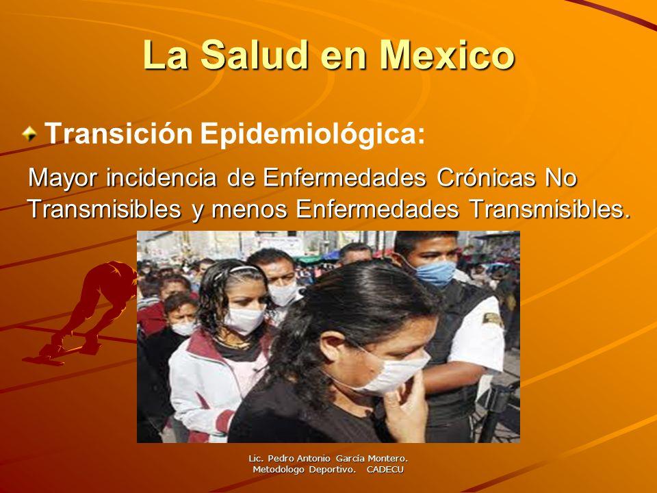 La Salud en Mexico Transición Epidemiológica: Mayor incidencia de Enfermedades Crónicas No Transmisibles y menos Enfermedades Transmisibles. Lic. Pedr