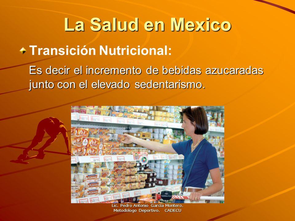 La Salud en Mexico Transición Nutricional: Es decir el incremento de bebidas azucaradas junto con el elevado sedentarismo. Lic. Pedro Antonio García M