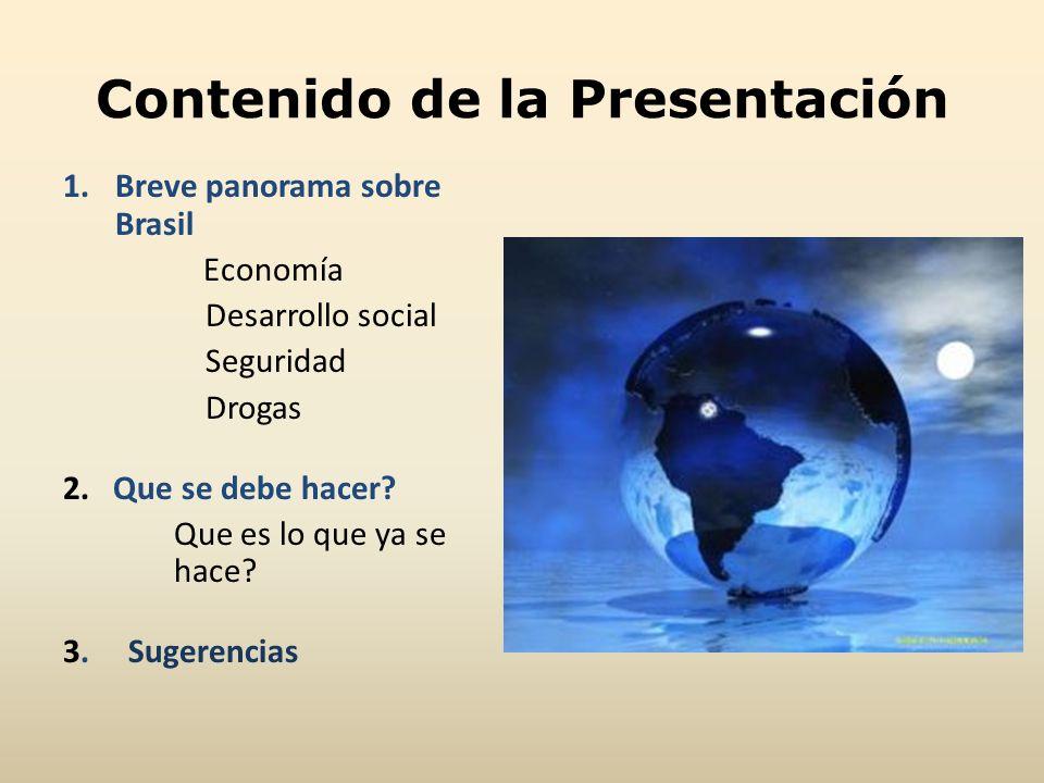 Contenido de la Presentación 1.Breve panorama sobre Brasil Economía Desarrollo social Seguridad Drogas 2. Que se debe hacer? Que es lo que ya se hace?