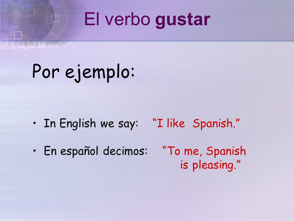 En español gustar significa to be pleasing In English, the equivalent is to like El verbo gustar