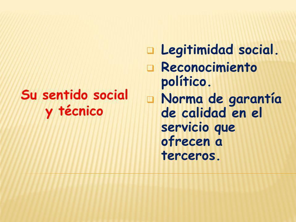 Su sentido social y técnico Legitimidad social. Reconocimiento político. Norma de garantía de calidad en el servicio que ofrecen a terceros.