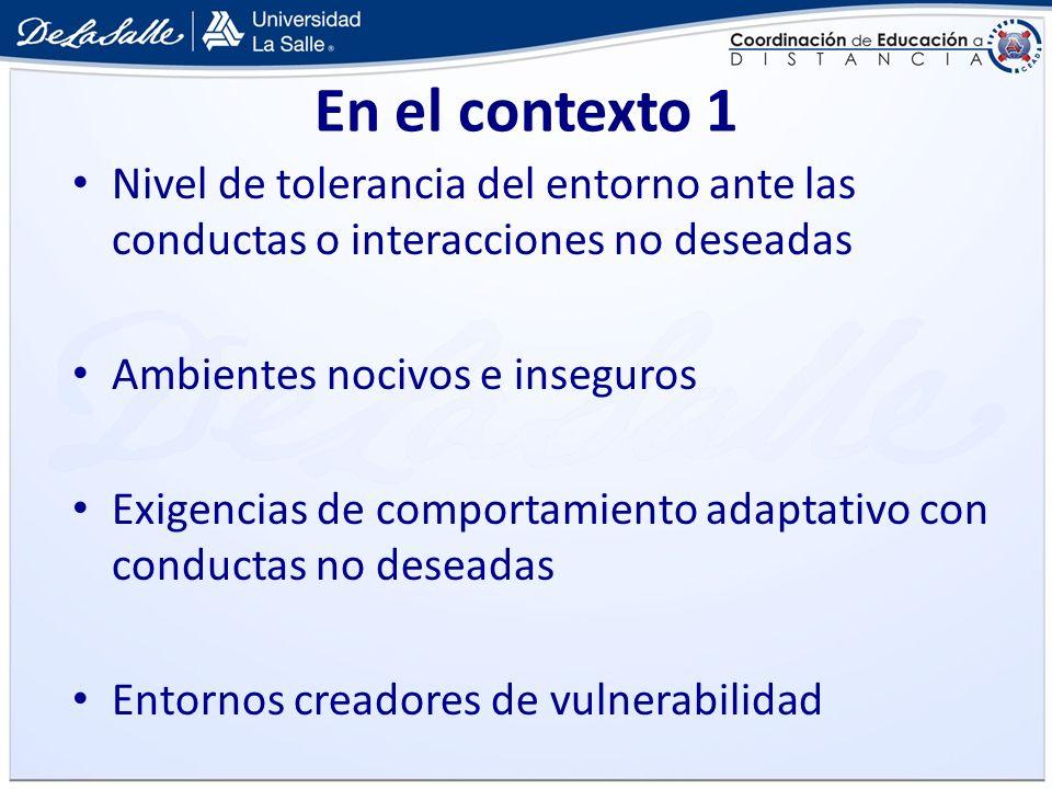 En el contexto 1 Nivel de tolerancia del entorno ante las conductas o interacciones no deseadas Ambientes nocivos e inseguros Exigencias de comportami