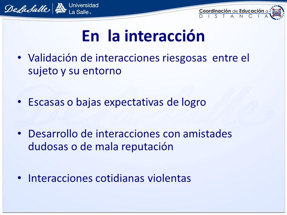 En la interacción Validación de interacciones riesgosas entre el sujeto y su entorno Escasas o bajas expectativas de logro Desarrollo de interacciones