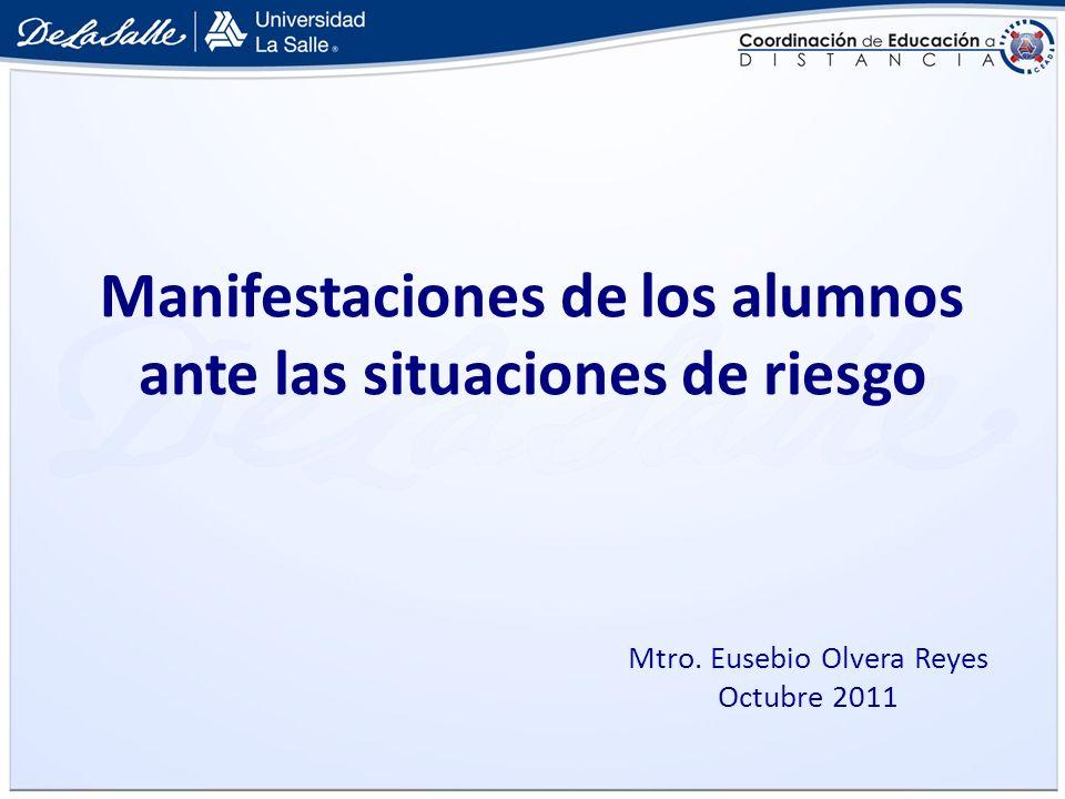 Manifestaciones de los alumnos ante las situaciones de riesgo Mtro. Eusebio Olvera Reyes Octubre 2011