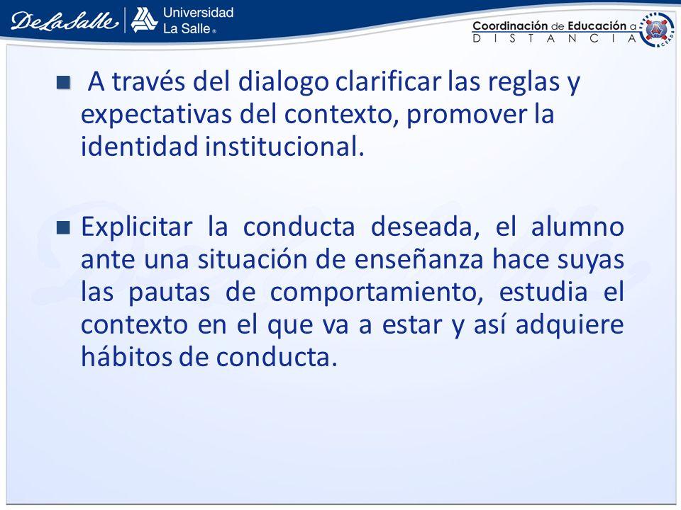 A través del dialogo clarificar las reglas y expectativas del contexto, promover la identidad institucional. Explicitar la conducta deseada, el alumno