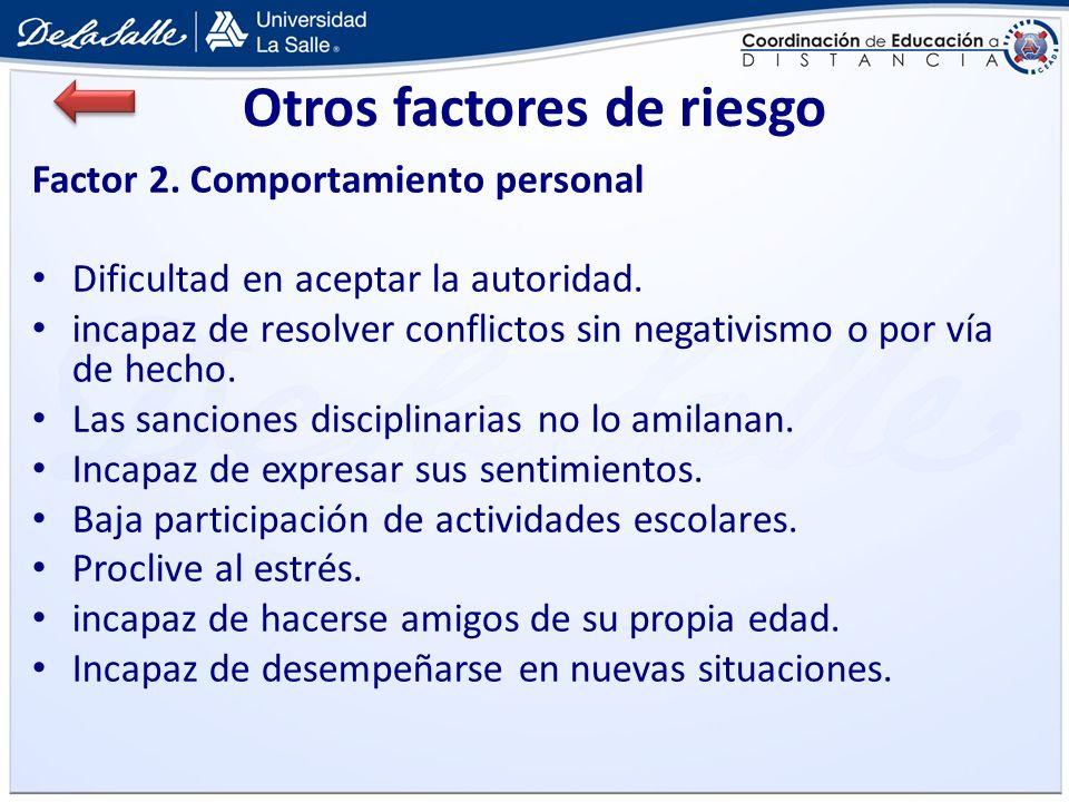 Otros factores de riesgo Factor 2. Comportamiento personal Dificultad en aceptar la autoridad. incapaz de resolver conflictos sin negativismo o por ví