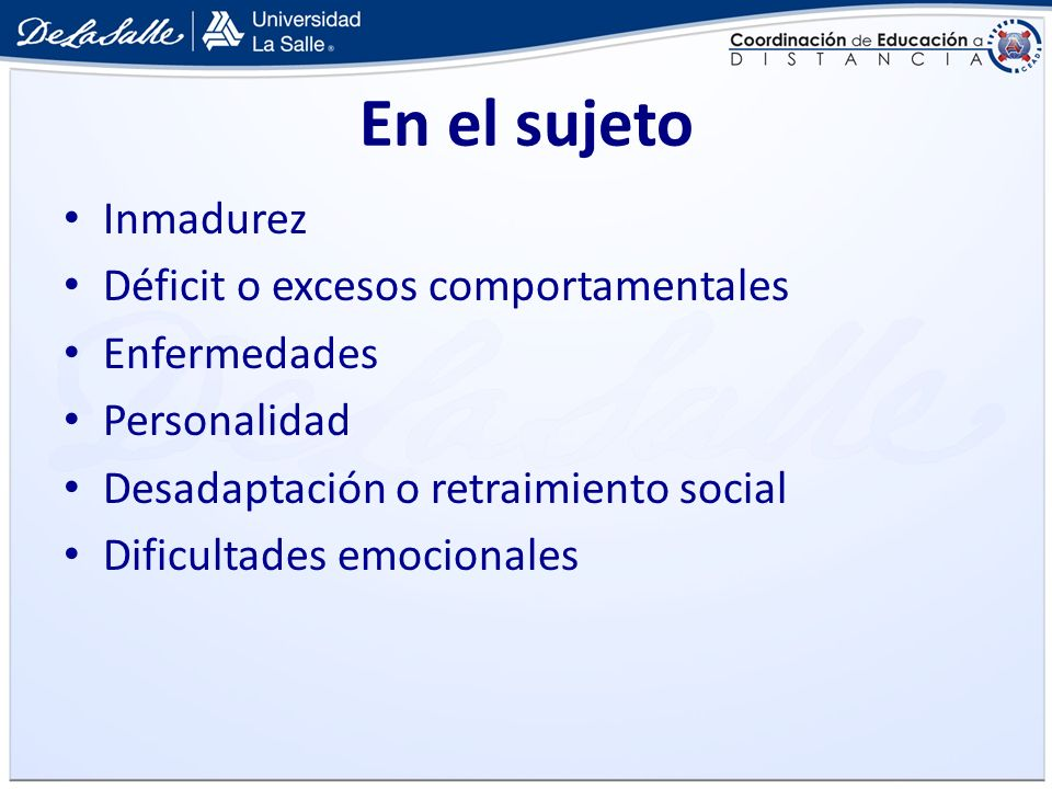 En el sujeto Inmadurez Déficit o excesos comportamentales Enfermedades Personalidad Desadaptación o retraimiento social Dificultades emocionales